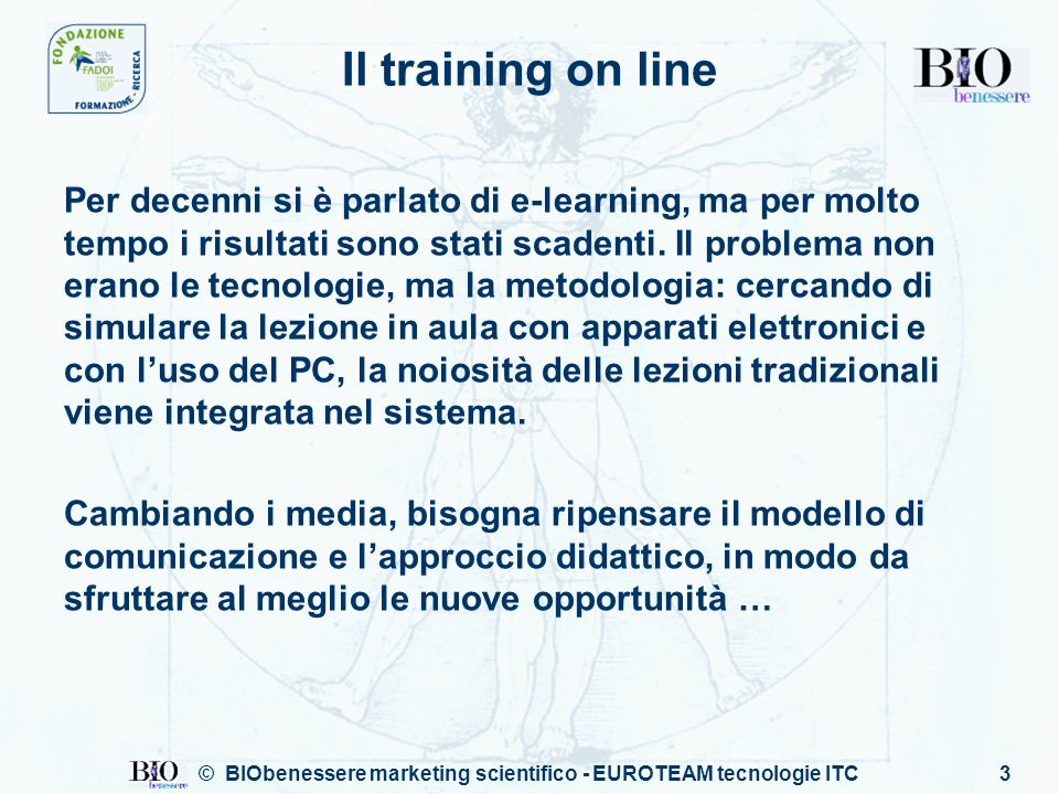 © BIObenessere marketing scientifico - EUROTEAM tecnologie ITC3 Il training on line Per decenni si è parlato di e-learning, ma per molto tempo i risultati sono stati scadenti.