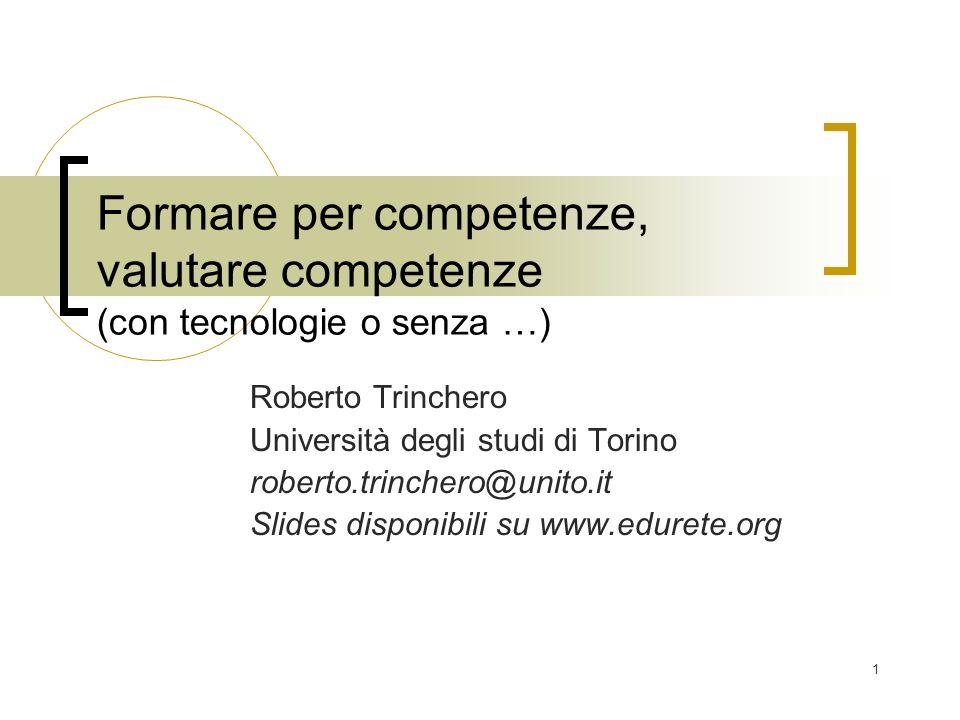 1 Formare per competenze, valutare competenze (con tecnologie o senza …) Roberto Trinchero Università degli studi di Torino roberto.trinchero@unito.it