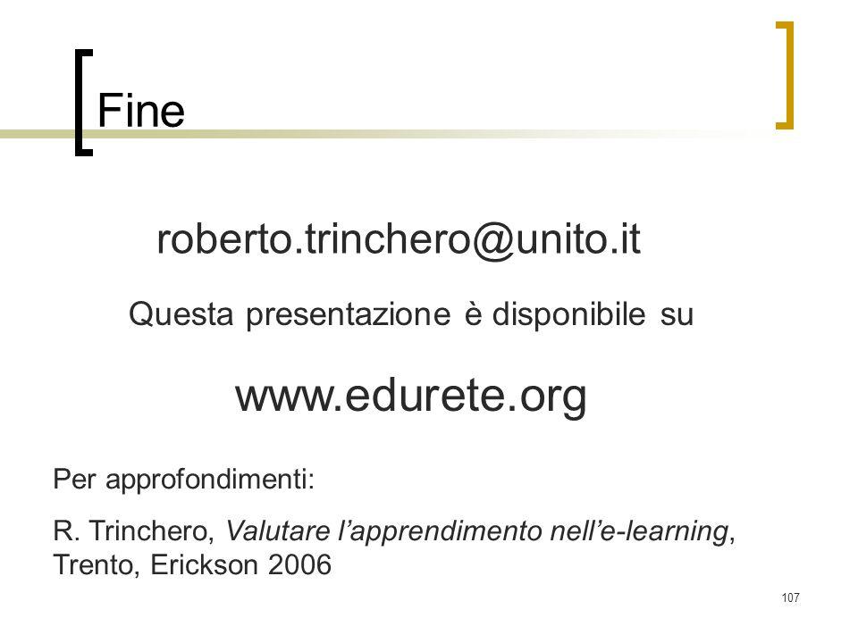 107 Fine roberto.trinchero@unito.it Questa presentazione è disponibile su www.edurete.org Per approfondimenti: R. Trinchero, Valutare lapprendimento n