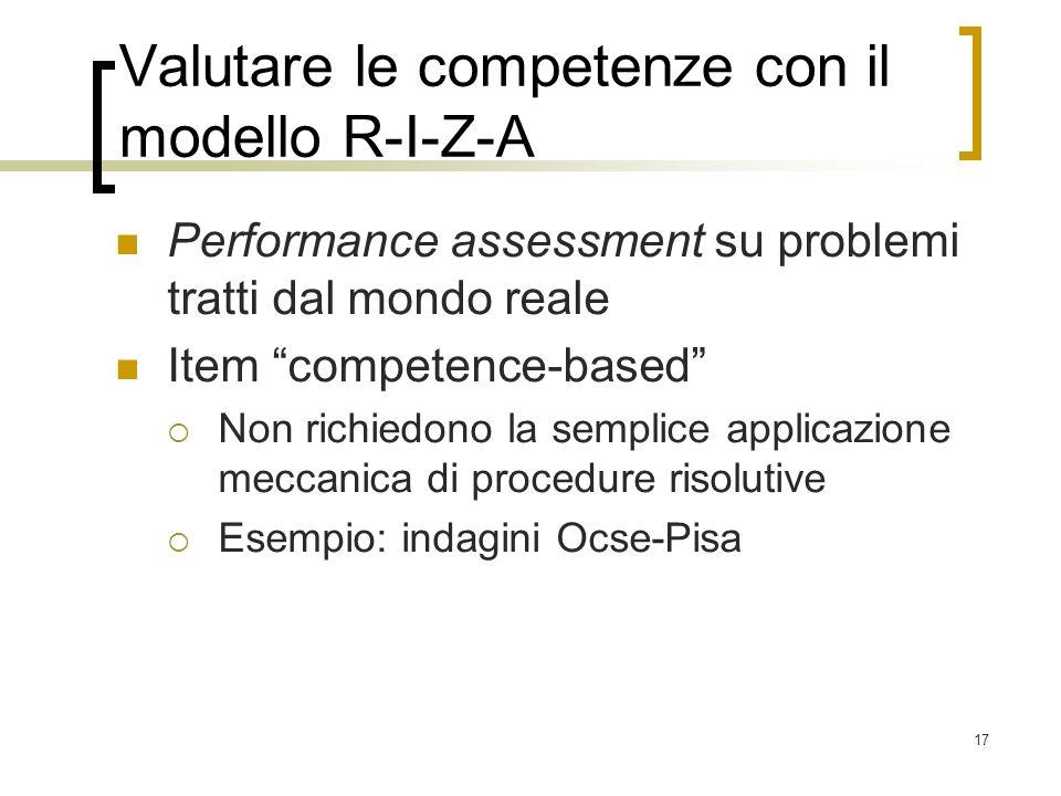 17 Valutare le competenze con il modello R-I-Z-A Performance assessment su problemi tratti dal mondo reale Item competence-based Non richiedono la sem