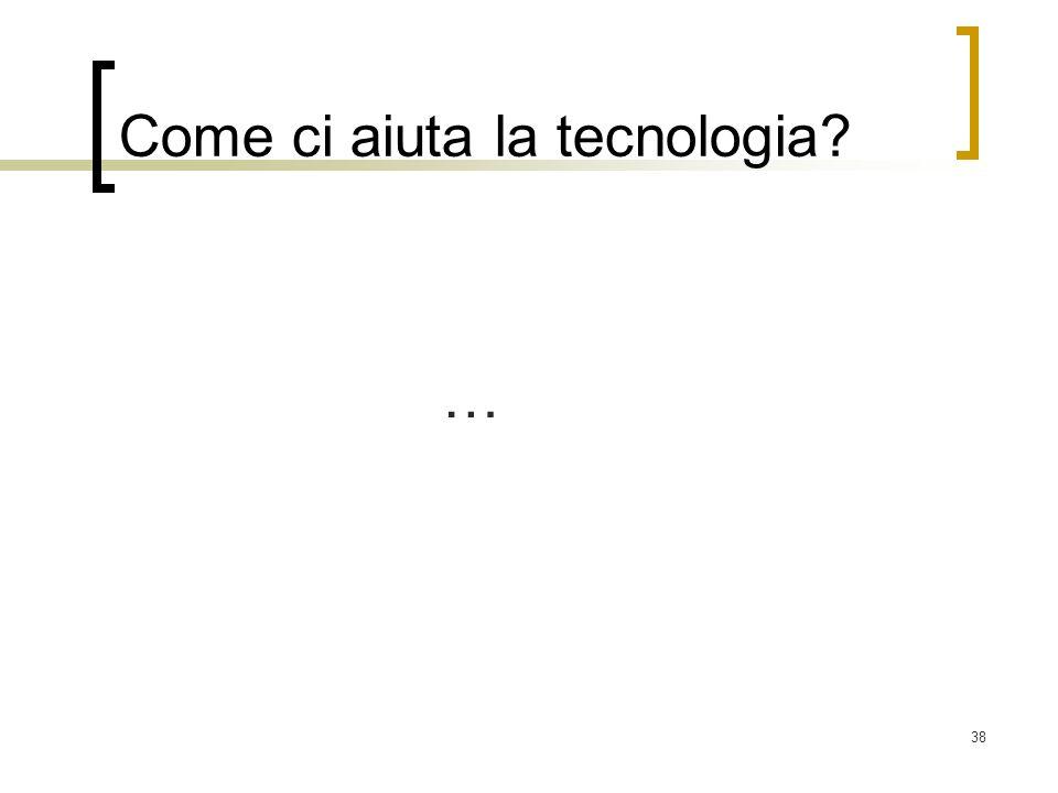 38 Come ci aiuta la tecnologia? …
