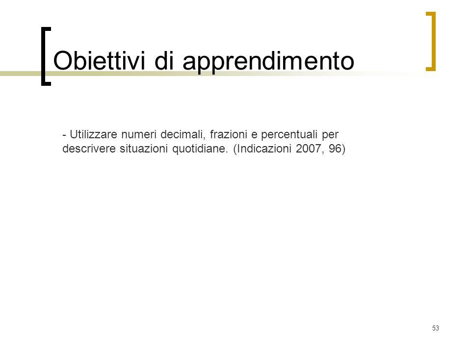 53 Obiettivi di apprendimento - Utilizzare numeri decimali, frazioni e percentuali per descrivere situazioni quotidiane. (Indicazioni 2007, 96)