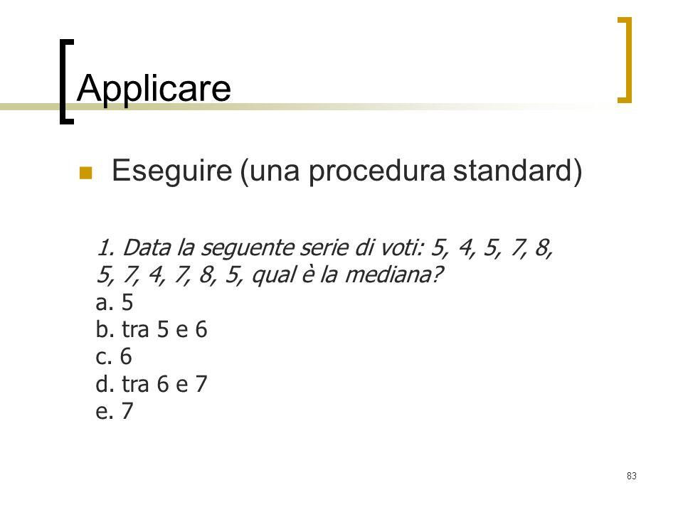 83 Applicare Eseguire (una procedura standard) 1. Data la seguente serie di voti: 5, 4, 5, 7, 8, 5, 7, 4, 7, 8, 5, qual è la mediana? a. 5 b. tra 5 e