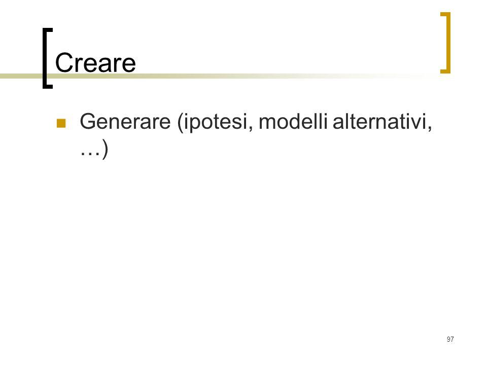 97 Creare Generare (ipotesi, modelli alternativi, …)