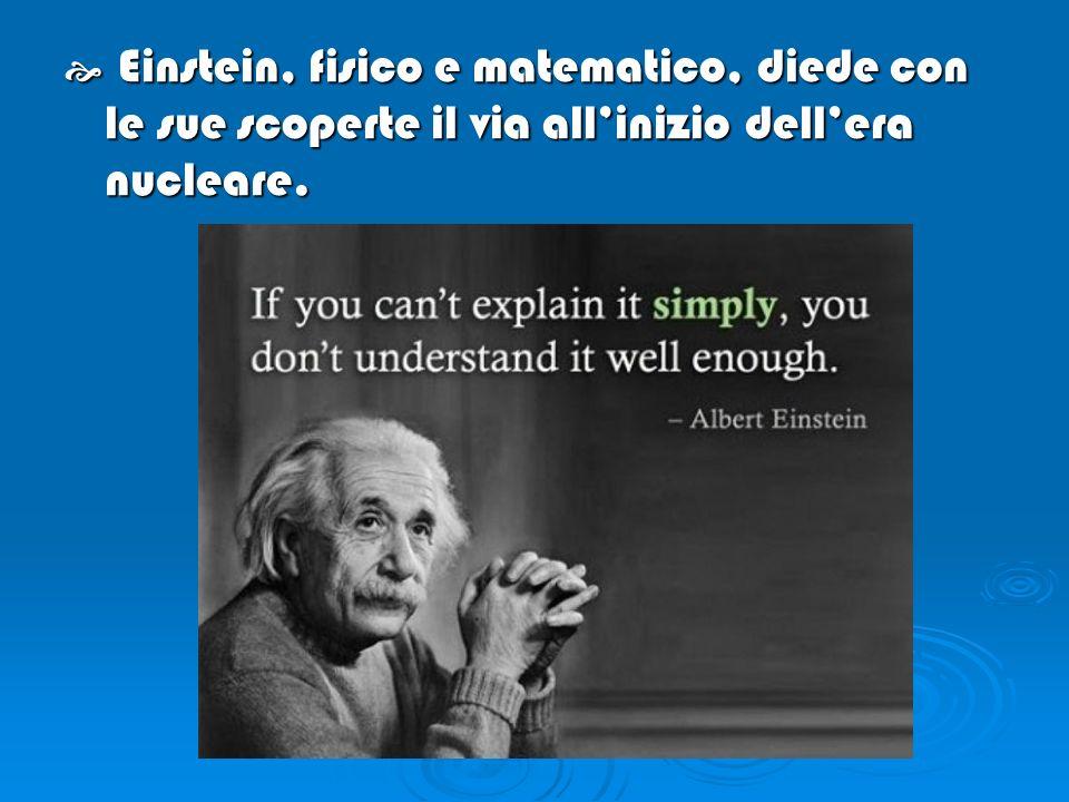E Einstein, fisico e matematico, diede con le sue scoperte il via allinizio dellera nucleare.