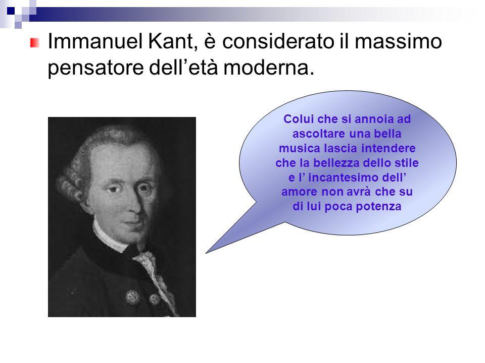 Immanuel Kant, è considerato il massimo pensatore delletà moderna. Colui che si annoia ad ascoltare una bella musica lascia intendere che la bellezza