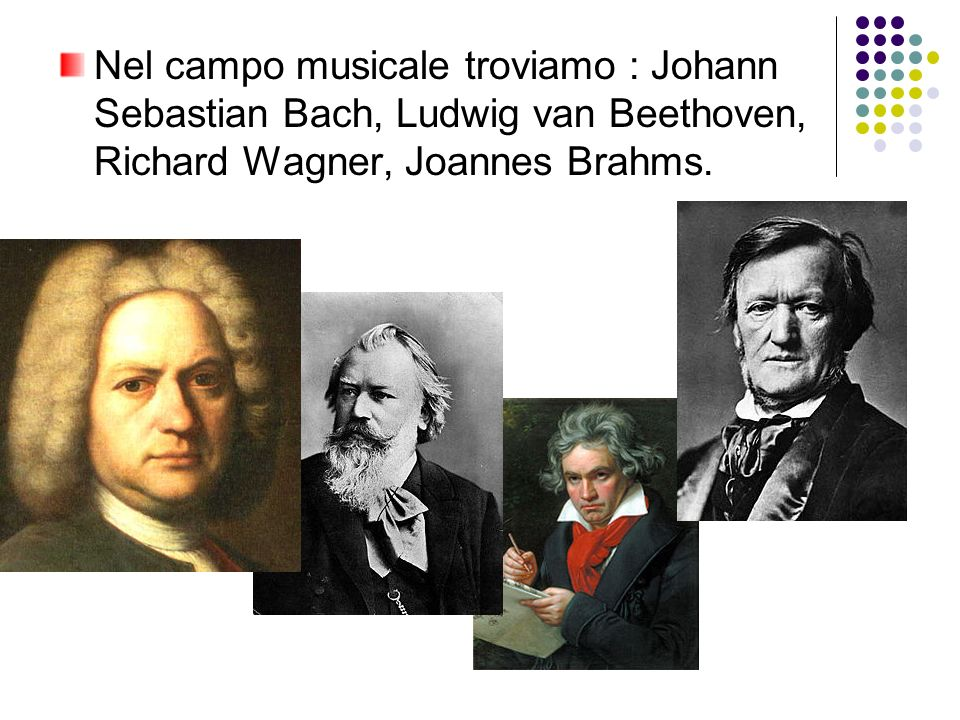 Nel campo musicale troviamo : Johann Sebastian Bach, Ludwig van Beethoven, Richard Wagner, Joannes Brahms.
