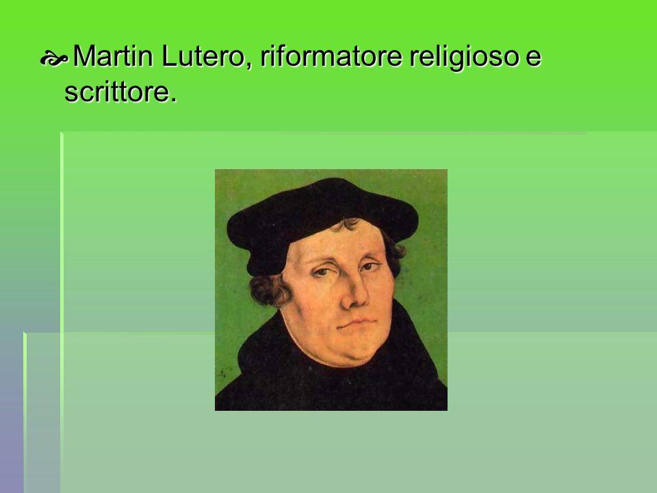 Martin Lutero, riformatore religioso e scrittore. Martin Lutero, riformatore religioso e scrittore.