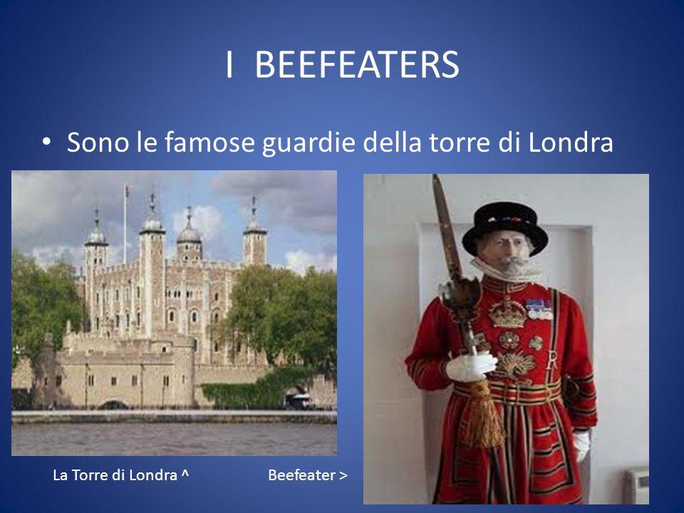 I BEEFEATERS Sono le famose guardie della torre di Londra Beefeater > La Torre di Londra ^