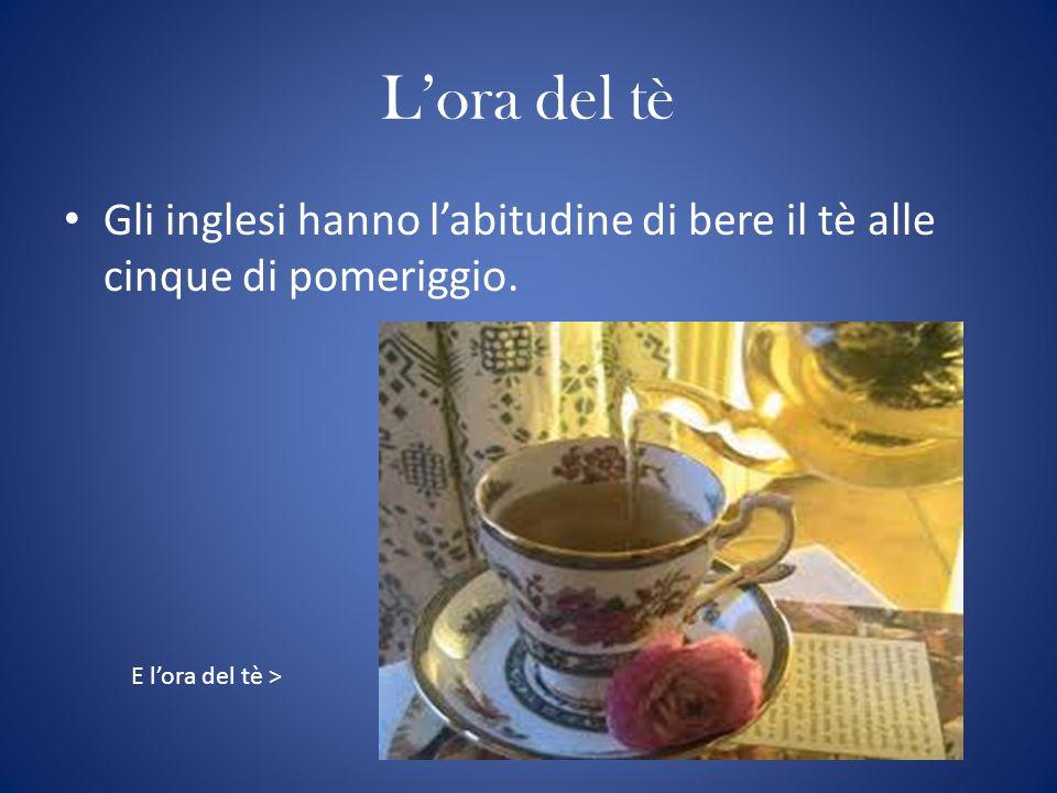 Lora del tè Gli inglesi hanno labitudine di bere il tè alle cinque di pomeriggio. E lora del tè >