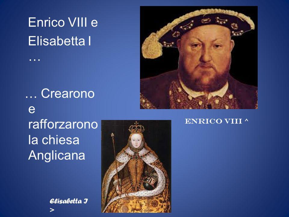 Enrico VIII e Elisabetta I … … Crearono e rafforzarono la chiesa Anglicana ENRICO VIII ^ Elisabetta I >