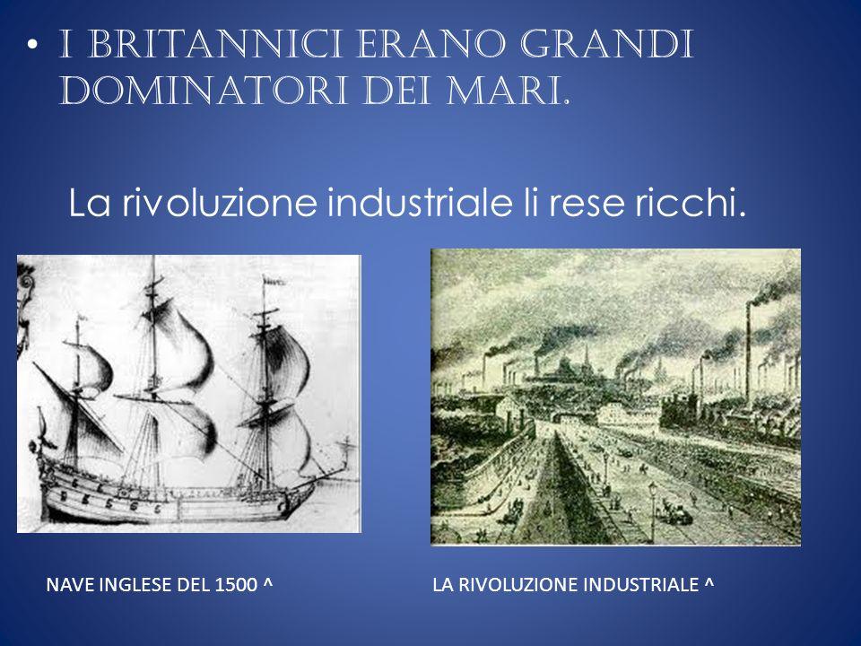 I britannici erano grandi dominatori dei mari. La rivoluzione industriale li rese ricchi. NAVE INGLESE DEL 1500 ^LA RIVOLUZIONE INDUSTRIALE ^