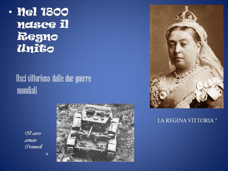 Nel 1800 nasce il Regno Unito Usci vittorioso dalle due guerre mondiali LA REGINA VITTORIA ^ Il carro armato Cromwell >