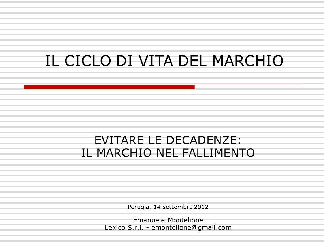 EVITARE LE DECADENZE: IL MARCHIO NEL FALLIMENTO Perugia, 14 settembre 2012 Emanuele Montelione Lexico S.r.l. - emontelione@gmail.com IL CICLO DI VITA