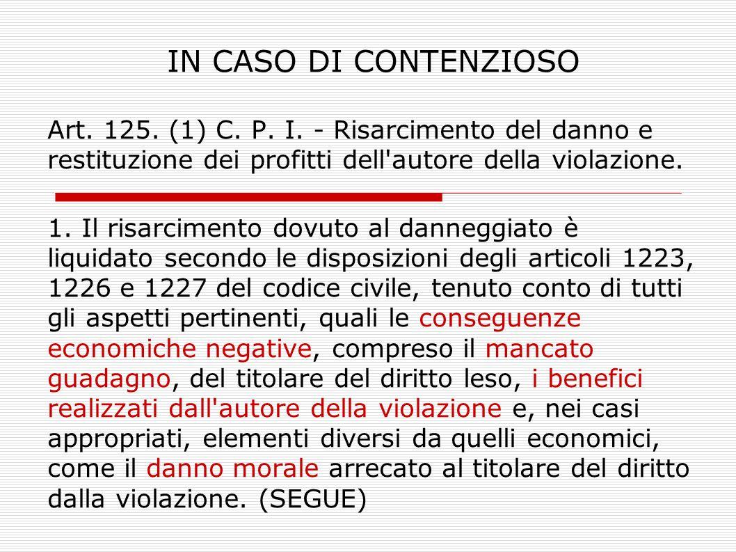 IN CASO DI CONTENZIOSO Art. 125. (1) C. P. I. - Risarcimento del danno e restituzione dei profitti dell'autore della violazione. 1. Il risarcimento do