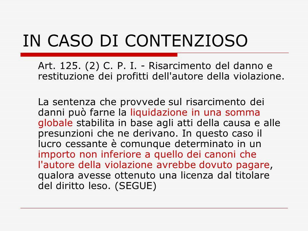 IN CASO DI CONTENZIOSO Art. 125. (2) C. P. I. - Risarcimento del danno e restituzione dei profitti dell'autore della violazione. La sentenza che provv