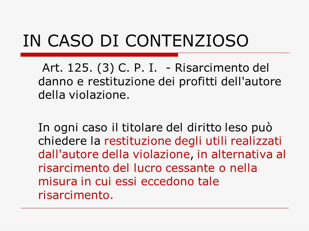 IN CASO DI CONTENZIOSO Art. 125. (3) C. P. I. - Risarcimento del danno e restituzione dei profitti dell'autore della violazione. In ogni caso il titol