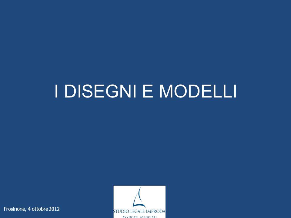 I DISEGNI E MODELLI Frosinone, 4 ottobre 2012