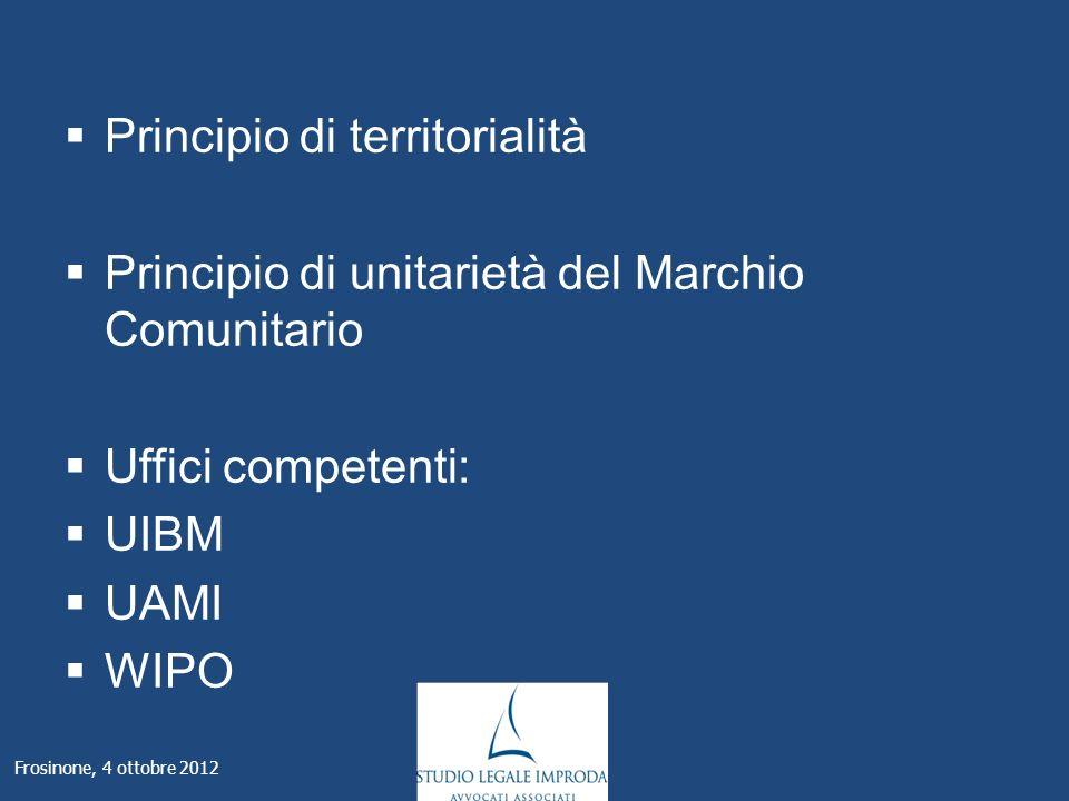 Principio di territorialità Principio di unitarietà del Marchio Comunitario Uffici competenti: UIBM UAMI WIPO Frosinone, 4 ottobre 2012
