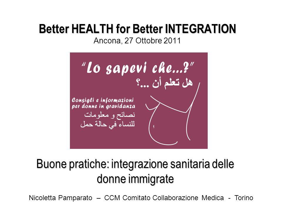 Better HEALTH for Better INTEGRATION Better HEALTH for Better INTEGRATION Ancona, 27 Ottobre 2011 Buone pratiche: integrazione sanitaria delle donne immigrate Nicoletta Pamparato – CCM Comitato Collaborazione Medica - Torino