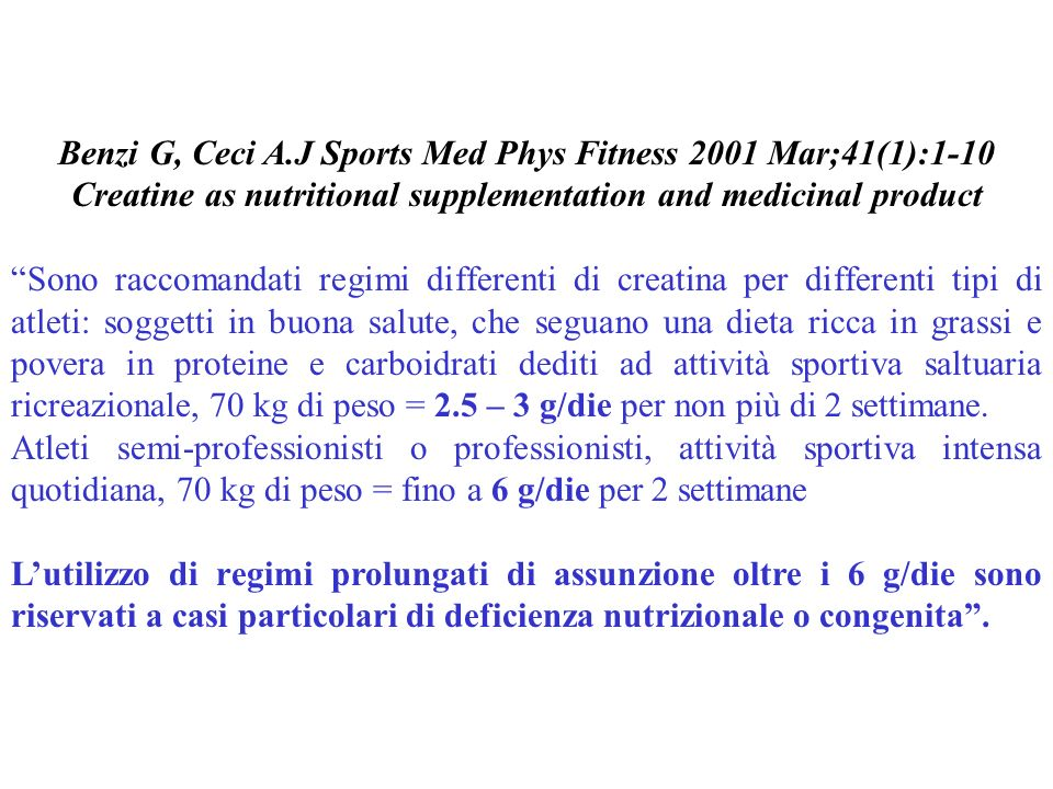 Benzi G, Ceci A.J Sports Med Phys Fitness 2001 Mar;41(1):1-10 Creatine as nutritional supplementation and medicinal product Sono raccomandati regimi d