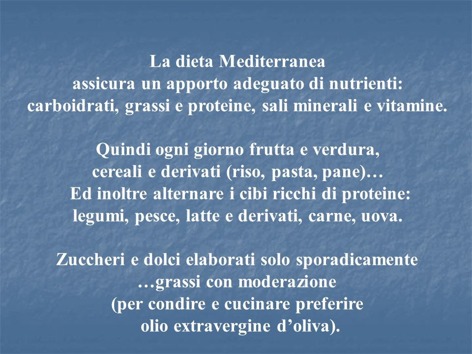 La dieta Mediterranea assicura un apporto adeguato di nutrienti: carboidrati, grassi e proteine, sali minerali e vitamine. Quindi ogni giorno frutta e