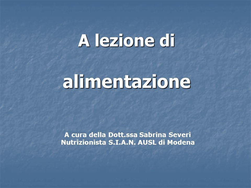 A lezione di alimentazione A lezione di alimentazione A cura della Dott.ssa Sabrina Severi Nutrizionista S.I.A.N. AUSL di Modena
