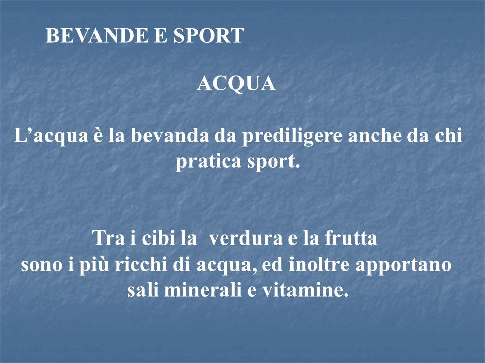 ACQUA Lacqua è la bevanda da prediligere anche da chi pratica sport. Tra i cibi la verdura e la frutta sono i più ricchi di acqua, ed inoltre apportan