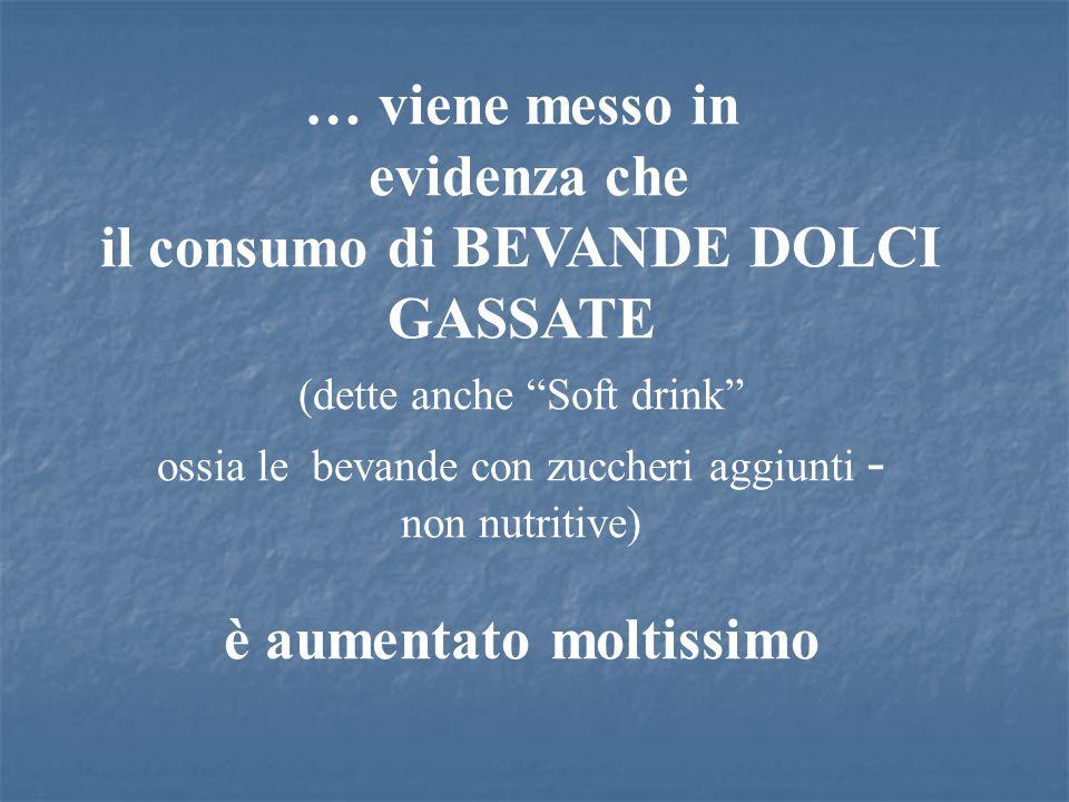 … viene messo in evidenza che il consumo di BEVANDE DOLCI GASSATE (dette anche Soft drink ossia le bevande con zuccheri aggiunti - non nutritive) è au