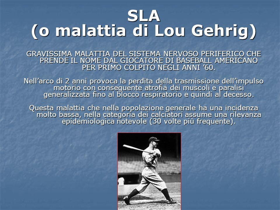 SLA (o malattia di Lou Gehrig) GRAVISSIMA MALATTIA DEL SISTEMA NERVOSO PERIFERICO CHE PRENDE IL NOME DAL GIOCATORE DI BASEBALL AMERICANO PER PRIMO COL
