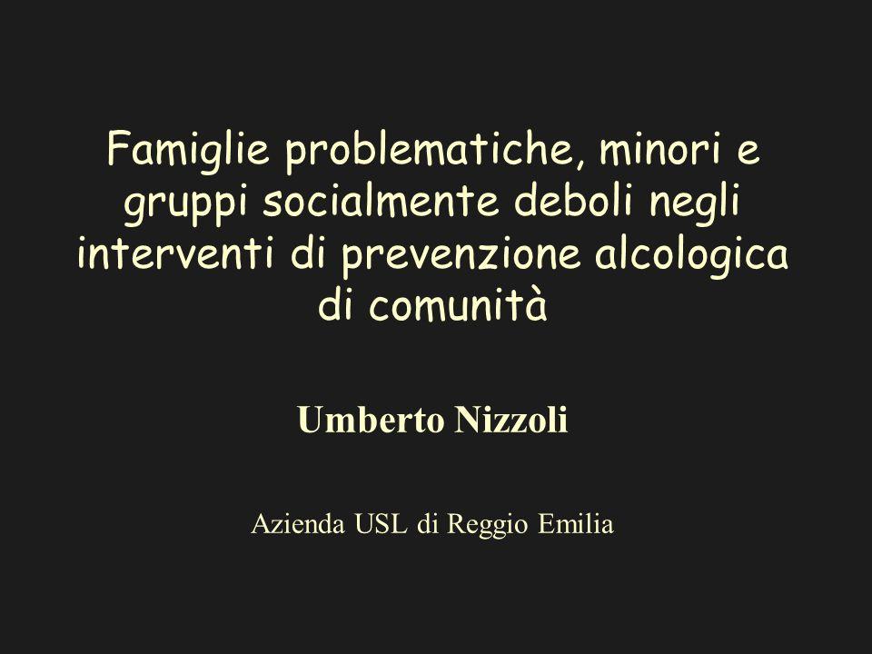 Famiglie problematiche, minori e gruppi socialmente deboli negli interventi di prevenzione alcologica di comunità Umberto Nizzoli Azienda USL di Reggio Emilia