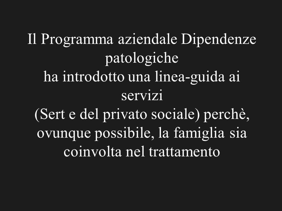 Il Programma aziendale Dipendenze patologiche ha introdotto una linea-guida ai servizi (Sert e del privato sociale) perchè, ovunque possibile, la fami