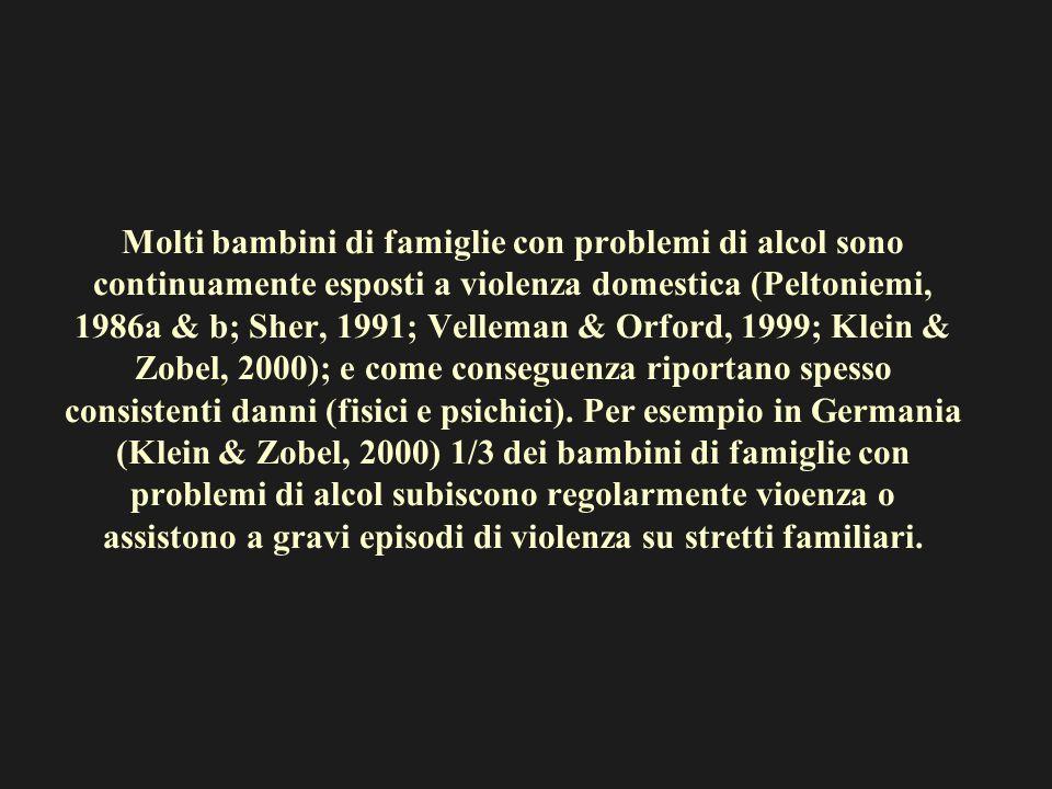 Molti bambini di famiglie con problemi di alcol sono continuamente esposti a violenza domestica (Peltoniemi, 1986a & b; Sher, 1991; Velleman & Orford,