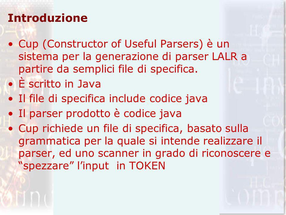 Introduzione Cup (Constructor of Useful Parsers) è un sistema per la generazione di parser LALR a partire da semplici file di specifica. È scritto in
