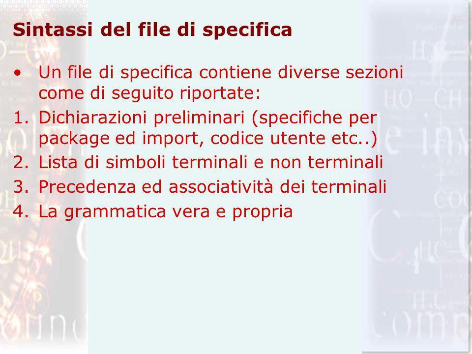 Sintassi del file di specifica Un file di specifica contiene diverse sezioni come di seguito riportate: 1.Dichiarazioni preliminari (specifiche per package ed import, codice utente etc..) 2.Lista di simboli terminali e non terminali 3.Precedenza ed associatività dei terminali 4.La grammatica vera e propria