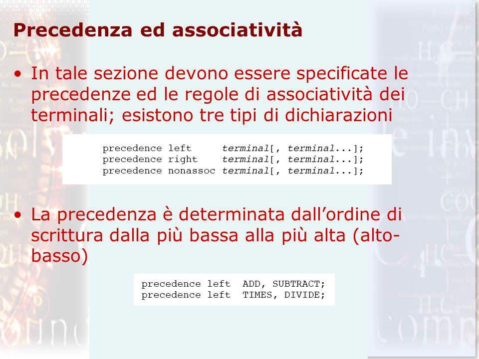 Precedenza ed associatività In tale sezione devono essere specificate le precedenze ed le regole di associatività dei terminali; esistono tre tipi di dichiarazioni La precedenza è determinata dallordine di scrittura dalla più bassa alla più alta (alto- basso)