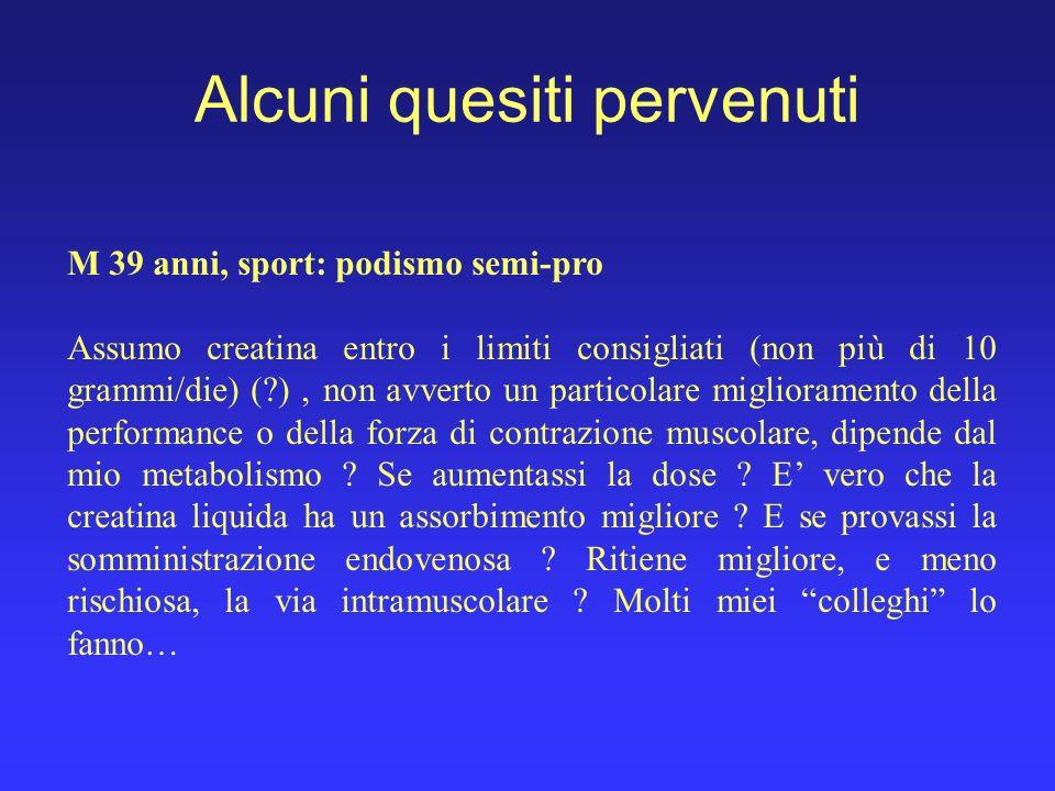 Alcuni quesiti pervenuti M 39 anni, sport: podismo semi-pro Assumo creatina entro i limiti consigliati (non più di 10 grammi/die) (?), non avverto un