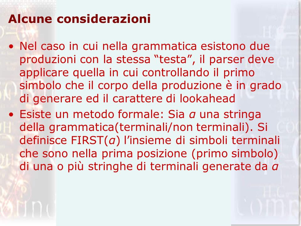FIRST(stmt) = {expr, if, for, other} FIRST(optexpr) = {expr} Gli insiemi FIRST(α) e FIRST (β) sono utilizzati in presenza di due produzioni A -> α e A1 -> β; Viene scelta a A -> α se lookahed Є FIRST(A); A -> β se lookahed Є FIRST(A1)