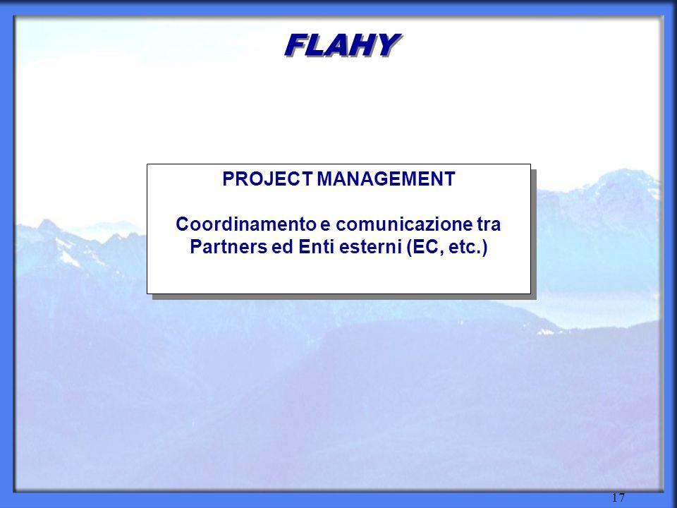 17 FLAHY PROJECT MANAGEMENT Coordinamento e comunicazione tra Partners ed Enti esterni (EC, etc.) PROJECT MANAGEMENT Coordinamento e comunicazione tra Partners ed Enti esterni (EC, etc.)