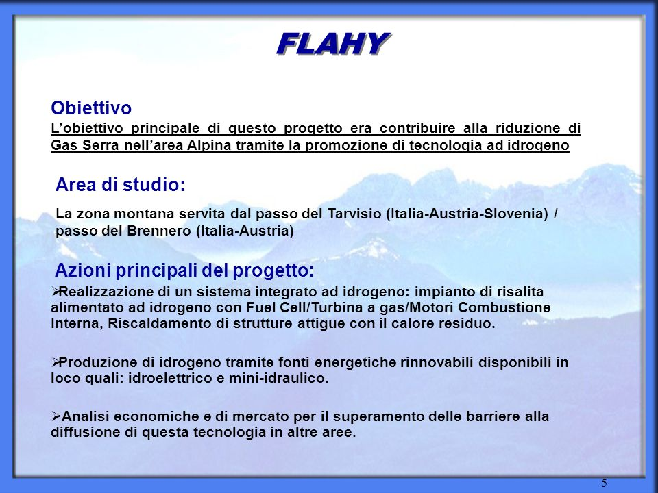 5 FLAHY Azioni principali del progetto: Realizzazione di un sistema integrato ad idrogeno: impianto di risalita alimentato ad idrogeno con Fuel Cell/Turbina a gas/Motori Combustione Interna, Riscaldamento di strutture attigue con il calore residuo.
