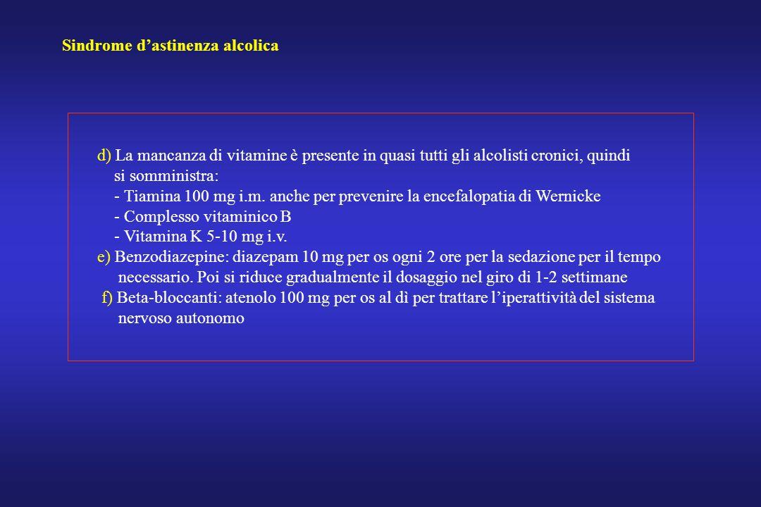 Sindrome dastinenza alcolica d) La mancanza di vitamine è presente in quasi tutti gli alcolisti cronici, quindi si somministra: - Tiamina 100 mg i.m.