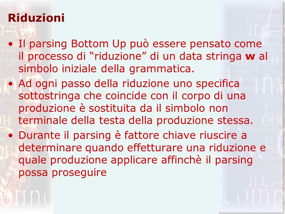 Riduzioni Il parsing Bottom Up può essere pensato come il processo di riduzione di un data stringa w al simbolo iniziale della grammatica. Ad ogni pas