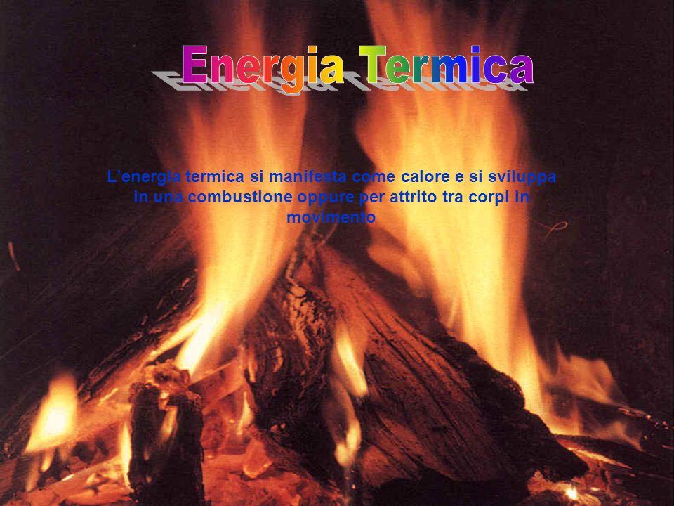 Lenergia termica si manifesta come calore e si sviluppa in una combustione oppure per attrito tra corpi in movimento