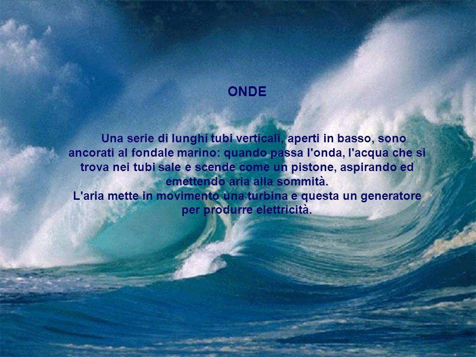 ONDE Una serie di lunghi tubi verticali, aperti in basso, sono ancorati al fondale marino: quando passa l onda, l acqua che si trova nei tubi sale e scende come un pistone, aspirando ed emettendo aria alla sommità.