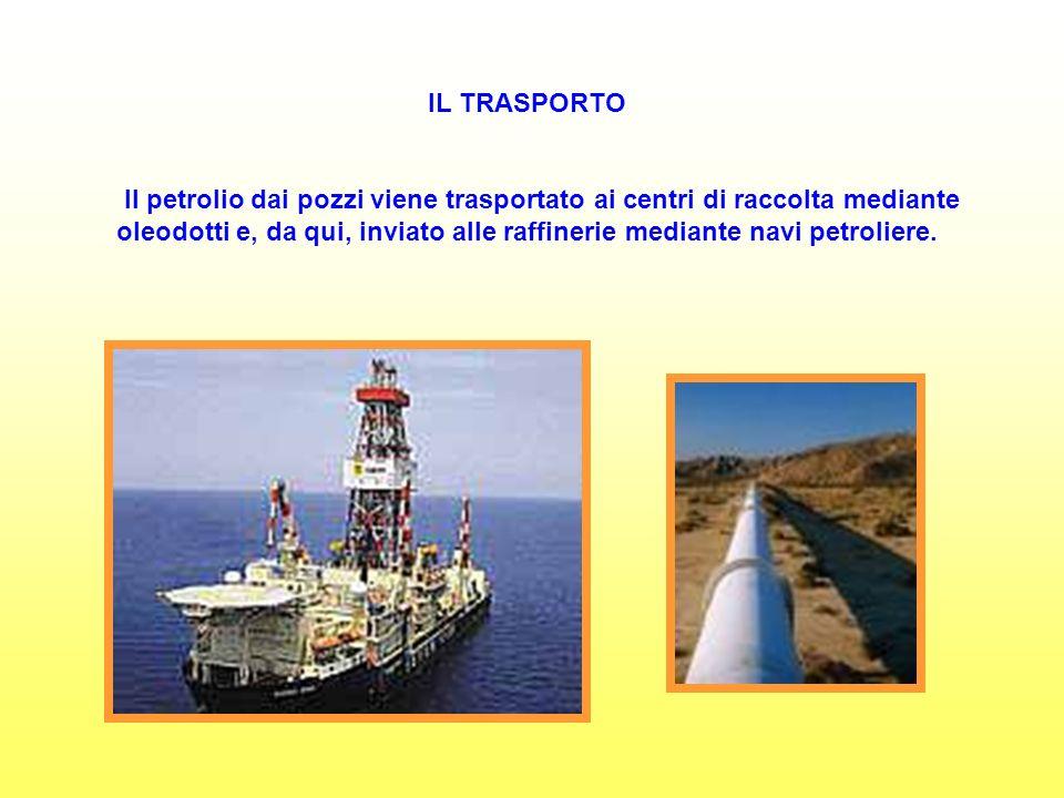 IL TRASPORTO Il petrolio dai pozzi viene trasportato ai centri di raccolta mediante oleodotti e, da qui, inviato alle raffinerie mediante navi petroliere.