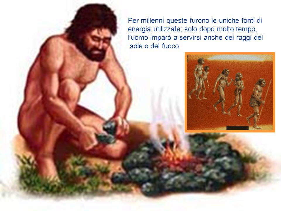 Per millenni queste furono le uniche fonti di energia utilizzate; solo dopo molto tempo, l uomo imparò a servirsi anche dei raggi del sole o del fuoco.