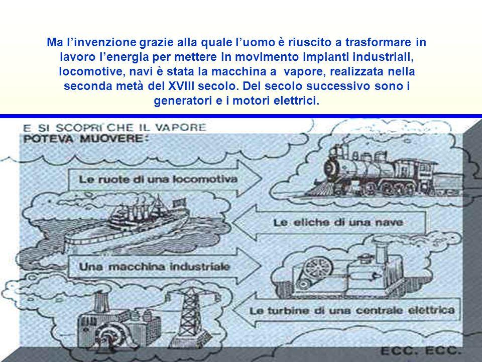 Ma linvenzione grazie alla quale luomo è riuscito a trasformare in lavoro lenergia per mettere in movimento impianti industriali, locomotive, navi è stata la macchina a vapore, realizzata nella seconda metà del XVIII secolo.