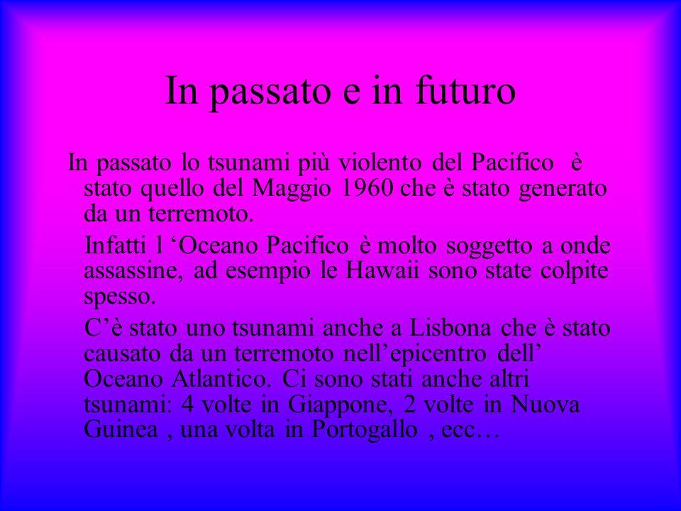 In passato e in futuro In passato lo tsunami più violento del Pacifico è stato quello del Maggio 1960 che è stato generato da un terremoto. Infatti l