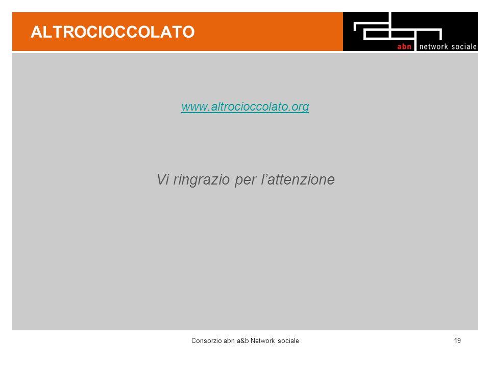 ALTROCIOCCOLATO www.altrocioccolato.org Vi ringrazio per lattenzione Consorzio abn a&b Network sociale19