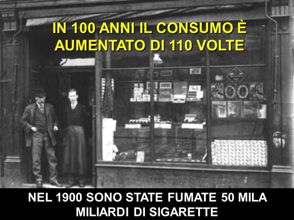 IN 100 ANNI IL CONSUMO È AUMENTATO DI 110 VOLTE NEL 1900 SONO STATE FUMATE 50 MILA MILIARDI DI SIGARETTE